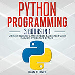 Python Programming: 3 Books in 1: Ultimate Beginner's, Intermediate & Advanced Guide to Learn Python Step-by-Step PDF eBook
