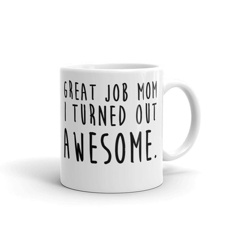 Great Job Mom I Turned Out Awesome Coffee Mug - Queen Bunnybee's Gifts