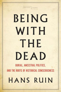 Being with the Dead: Burial, Ancestral Politics, and the Roots of Historical Consciousness
