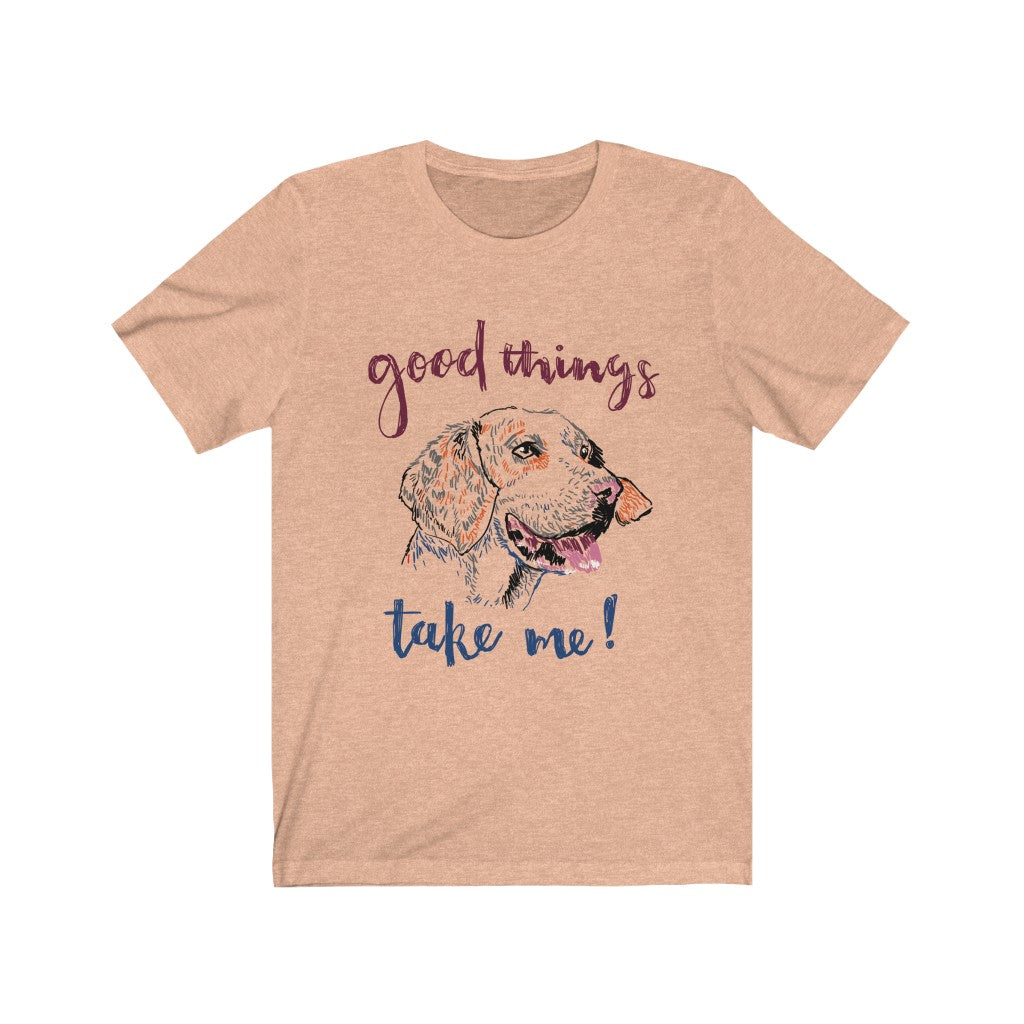 Good Things Take Me! - Dog Lovers Unisex Jersey Short Sleeve Tee