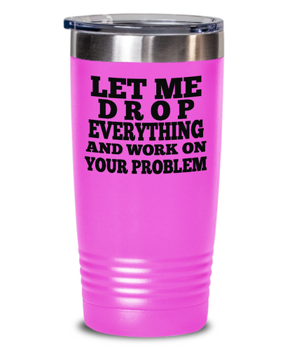 Funny Tumbler, in PINK, Let me drop everything and work on your problem, Travel Mug with Lid,