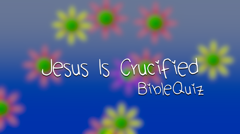 Jesus is Crucified, Bible Quiz