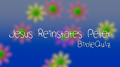 Jesus Reinstates Peter - Bible Quiz
