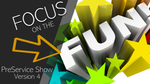 Focus on the Fun PreService Show - Version 4
