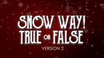 Snow Way True or False - Version 2