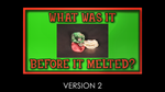 What was it Before it Melted - Version 2