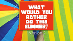 What Would You Rather Do this Summer - Version 2
