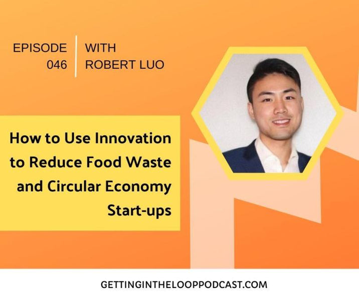 In this Getting in the Loop Podcast: How to Use Innovation to Reduce Food Waste and Circular Economy Start-ups with Robert Luo