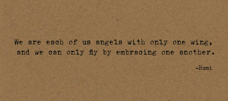 We are each of us angels with only one wing, and we can only fly by embracing one another.