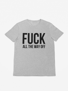 Fuck All The Way Off - Funny Quote Quotes Words T-Shirt Tee Shirt