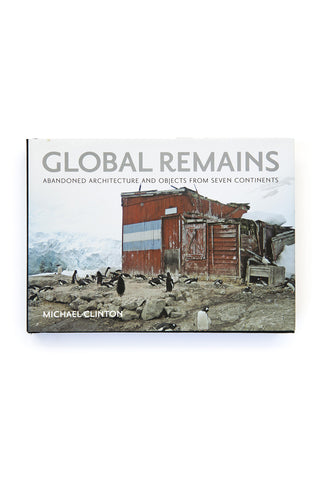 Global Remains: Abandoned Architecture and Objects from 7 Continents by Michael Clinton