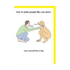 How to Make People Like Your More - Dog Greeting Card