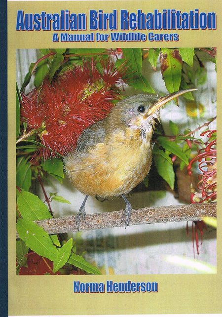 Australian Bird Rehabilitation: A Manual for Wildlife Carers (2018 Edition), Norma Hendersen