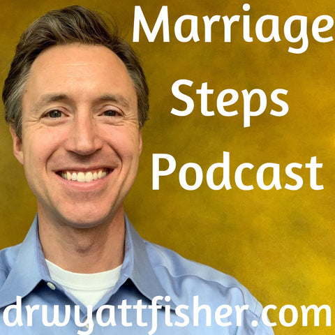 marriage podcast | marriage steps podcast dr. wyatt fisher