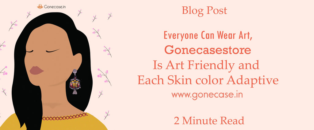 Everyone Can Wear Art, Gonecasestore Is Art Friendly and Each Skin color Adaptive