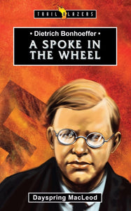 Dietrich Bonhoeffer: A Spoke In The Wheel (Trail Blazers)