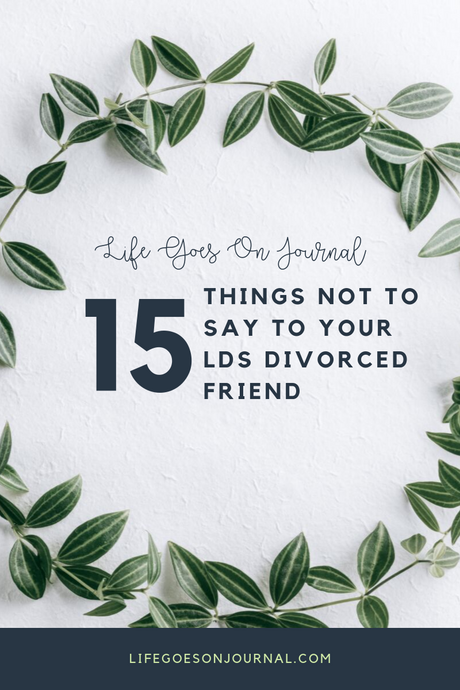 15 Things  Not to Say to Your LDS Divorced Friend