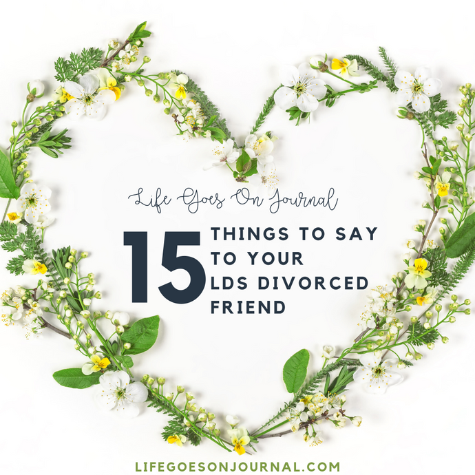 15 Things TO SAY To Your LDS Divorced Friend