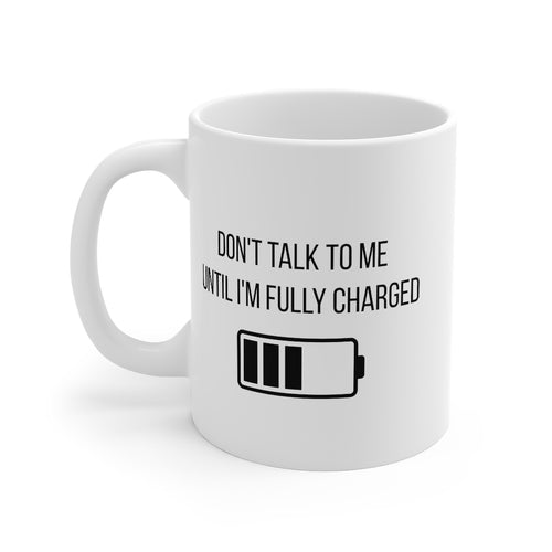 Don't talk to me until I'm fully charged Mug 11oz