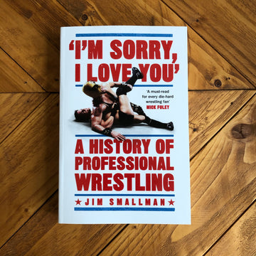 """I'm Sorry, I Love You"": A History Of Professional Wrestling 