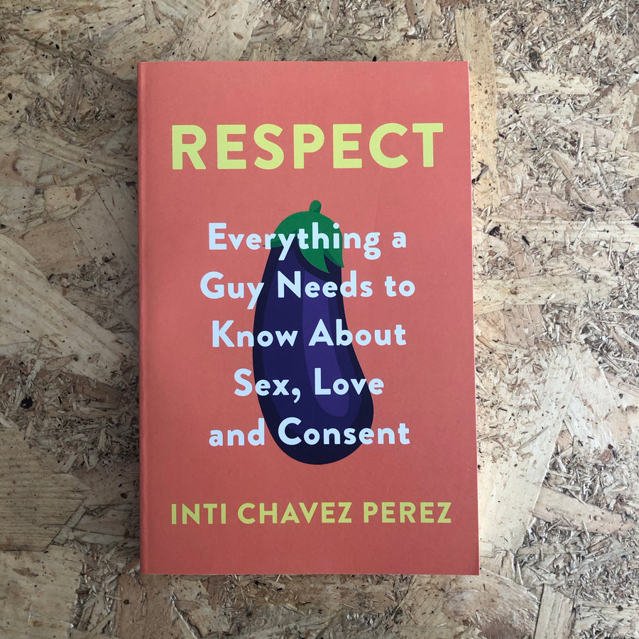 Respect: Everything A Guy Needs To Know About Sex, Love And Consent | Inti Chavez Perez