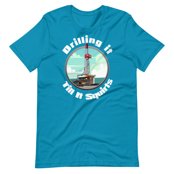 Drilling it Till it squirts - Short-Sleeve Unisex T-Shirt
