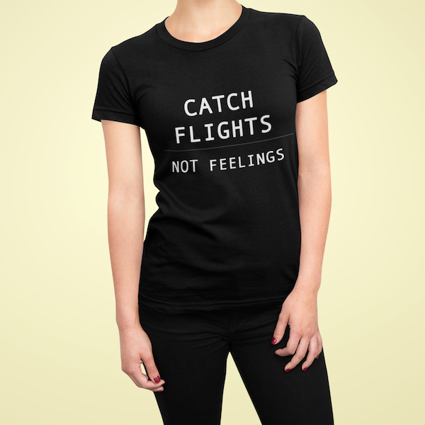 CATCH FLIGHTS, NOT FEELINGS