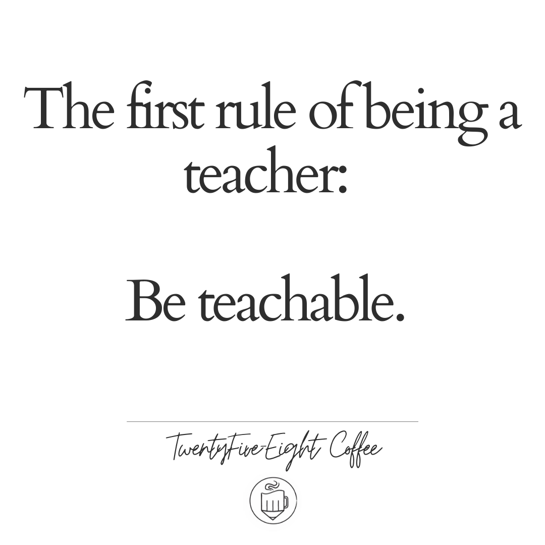 The First Rule of Being a Teacher: Be Teachable