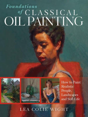 Foundations of Classical Oil Painting: How to Paint Realistic People, Landscapes and Still Life by Lea Colie Wight