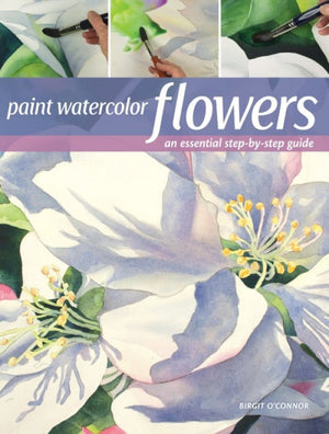 Paint Watercolor Flowers: A Beginner's Step-by-Step Guide by Birgit O'Connor