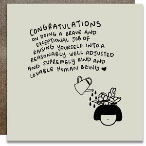 "A white square card with a black text: ""CONGRATULATIONS ON DOING A BRAVE AND EXCEPTIONAL JOB OF RAISING YOURSELF INTO A REASONABLY WELL ADJESTED AND SUPREMELY KIND AND LOVABLE HUMAN BEING"" and an illustration of a plant."