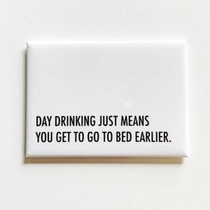 "A white square magnet with black text: ""DAY DRINKING JUST MEANS YOU GET TO GO TO BED EARLIER."""