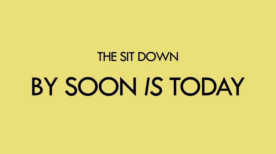 SOON IS TODAY // THE SIT DOWN