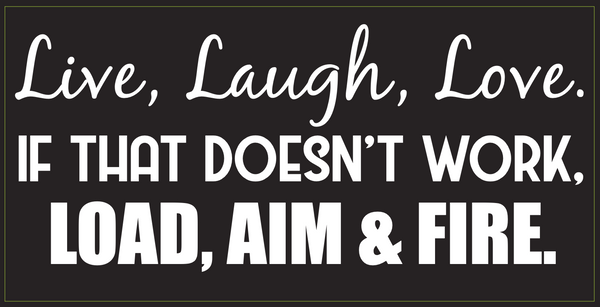 Live, Laugh, Love. If That Doesn't Work, Load, Aim & Fire- Bumper Sticker
