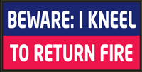 Beware: I Kneel To Return Fire - Bumper Sticker