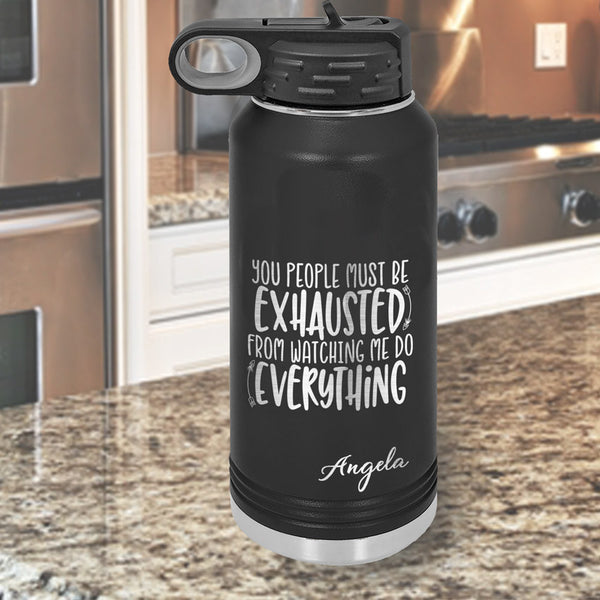 "32 ounce Water Bottle says: ""You people must be exhausted from watching me do everything"" and personalized with any name"