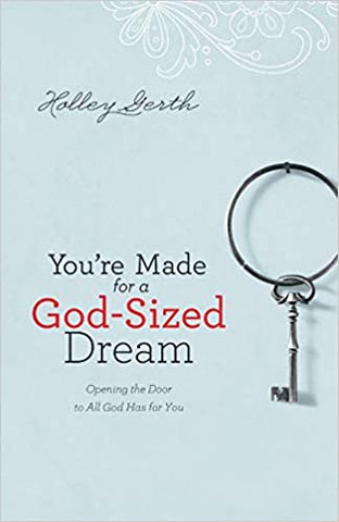You're Made for a God-Sized Dream By: Holley Gerth