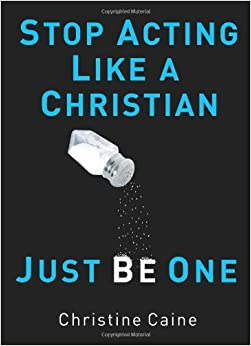 Stop Acting Like A Christian Just Be One By: Christine Caine