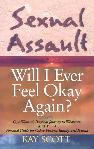 Sexual Assault: Will I Ever Feel Okay Again? By: Kay Scott