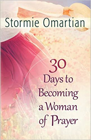 30 Days To Becoming a Woman of Prayer By: Stormie Omartian