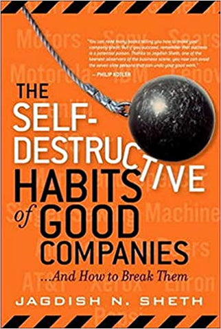 The Self-Destructive Habits of Good Companies By: Jagdish N. Sheth