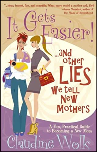 It Gets Easier! and other Lies we tell New Mothers By: Claudine Work