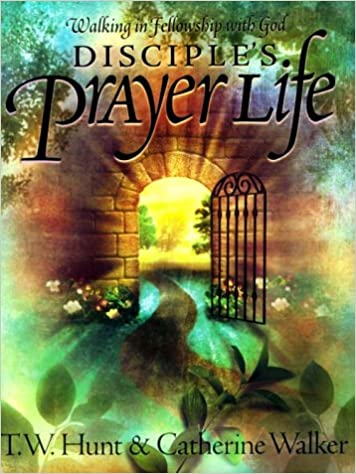 Walking in Fellowship with God Disciple's Prayer Life By: T. W. Hunt & Catherine Walker