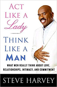Act Like A Lady, Think Like a Man By: Steve Harvey