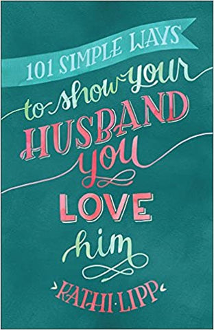 101 Simple Ways to Show Your Husband You Love Him By: Kathi Lipp