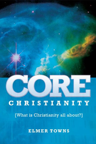 Core Christianity By: Elmer Towns