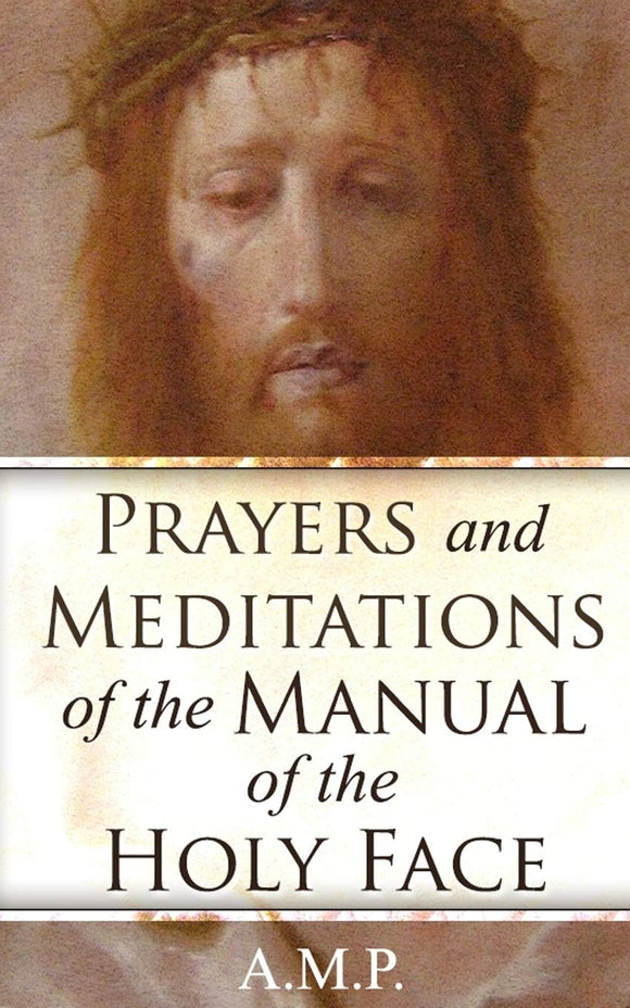 Prayers and Meditations of the Manuel of the Holy Face By: A.M.P.