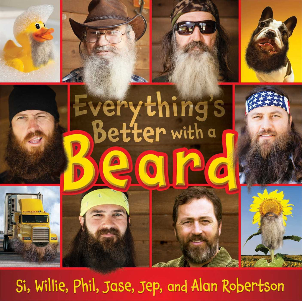Everything's Better With a Beard By: Si, Willie, Phil, Jase, Jep, & Alan