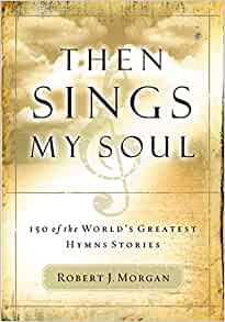 Then Sings My Soul By: Robert J. Morgan