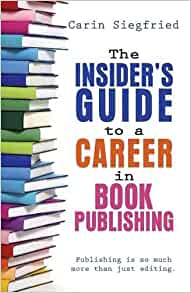The Insider's Guide to a Career in Book Publishing By: Carin Siegfried